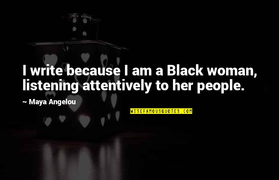 Listening Attentively Quotes By Maya Angelou: I write because I am a Black woman,