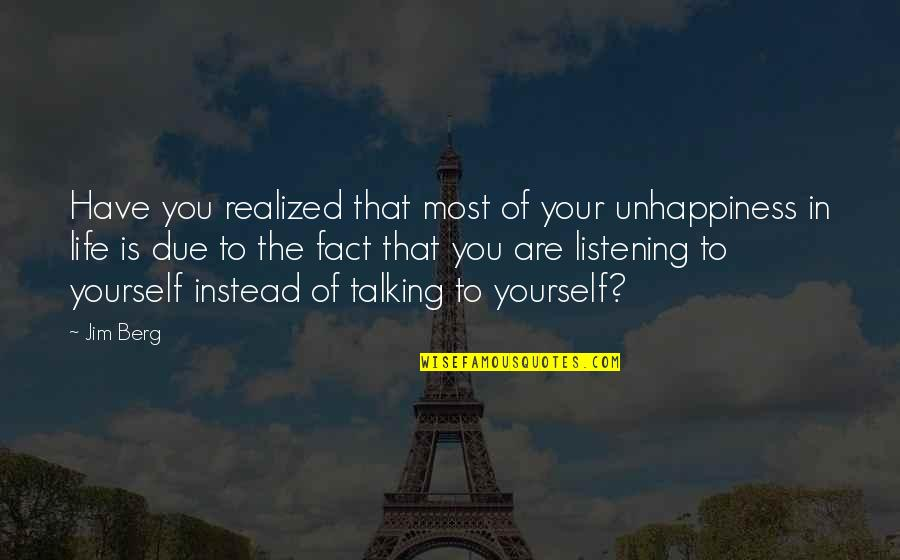 Listening Instead Of Talking Quotes By Jim Berg: Have you realized that most of your unhappiness