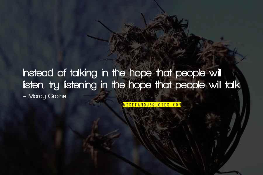 Listening Instead Of Talking Quotes By Mardy Grothe: Instead of talking in the hope that people