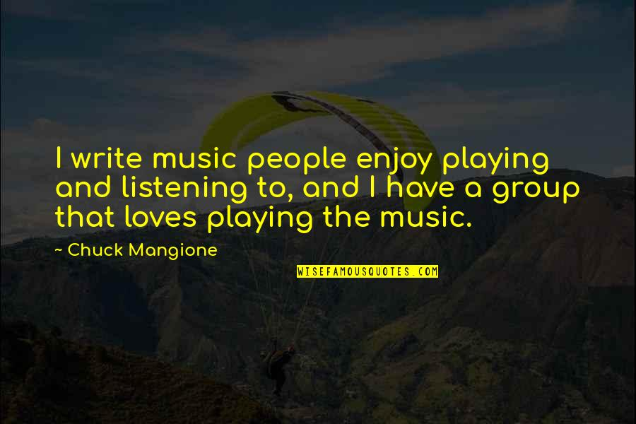 Listening To Each Other Quotes By Chuck Mangione: I write music people enjoy playing and listening
