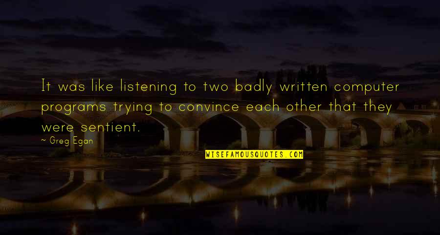 Listening To Each Other Quotes By Greg Egan: It was like listening to two badly written