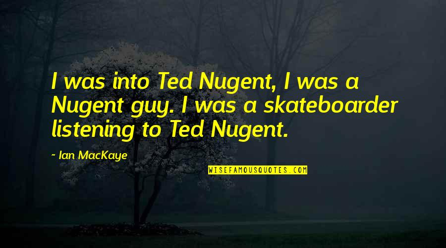 Listening To Each Other Quotes By Ian MacKaye: I was into Ted Nugent, I was a