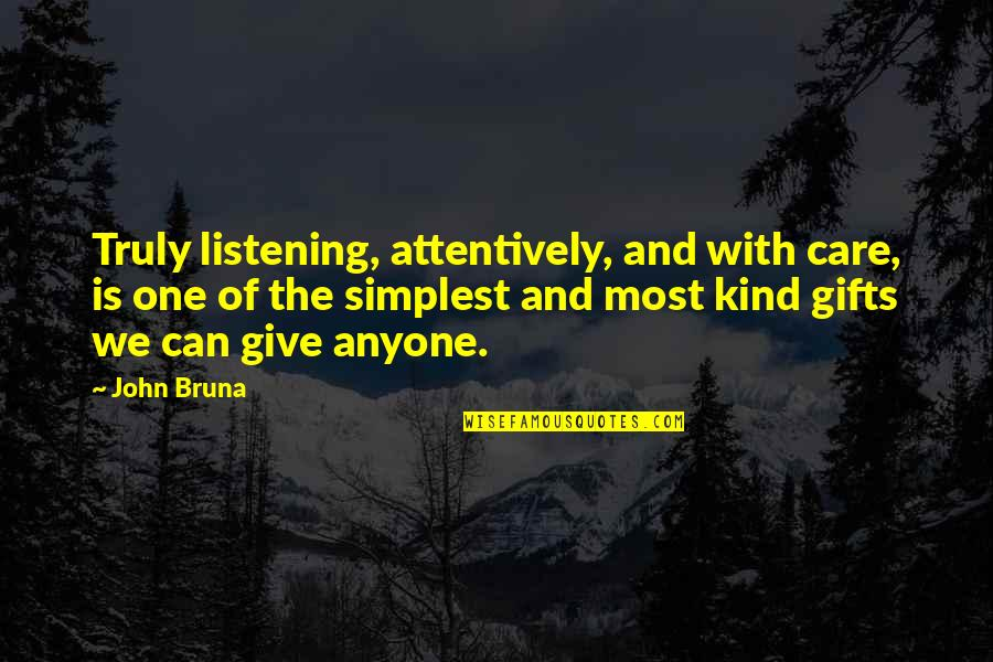 Listening To Each Other Quotes By John Bruna: Truly listening, attentively, and with care, is one