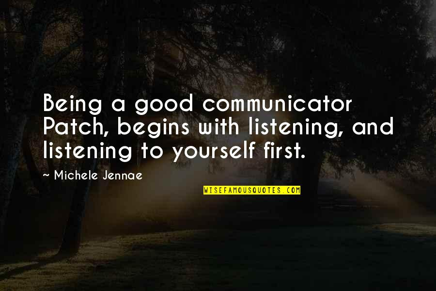 Listening To Each Other Quotes By Michele Jennae: Being a good communicator Patch, begins with listening,