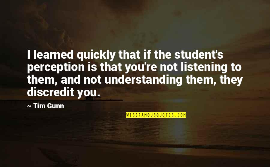 Listening To Each Other Quotes By Tim Gunn: I learned quickly that if the student's perception