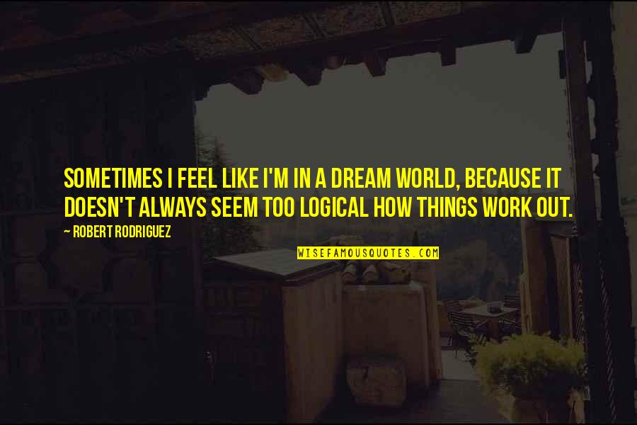 Listening To Sad Music When You're Sad Quotes By Robert Rodriguez: Sometimes I feel like I'm in a dream