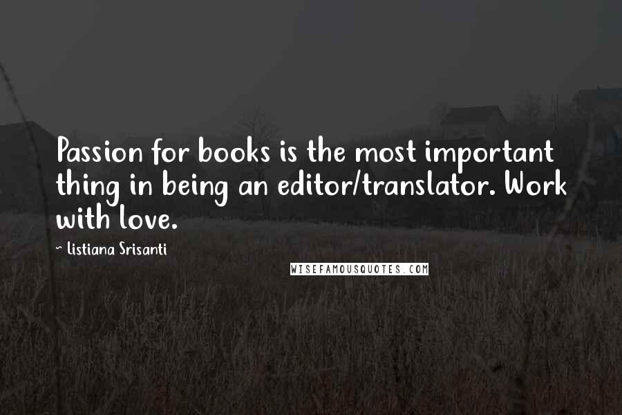 Listiana Srisanti quotes: Passion for books is the most important thing in being an editor/translator. Work with love.