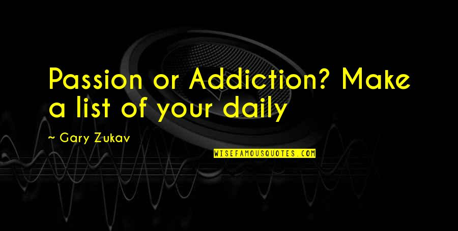 List'ning Quotes By Gary Zukav: Passion or Addiction? Make a list of your