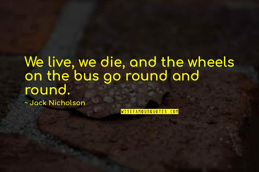 List'ning Quotes By Jack Nicholson: We live, we die, and the wheels on