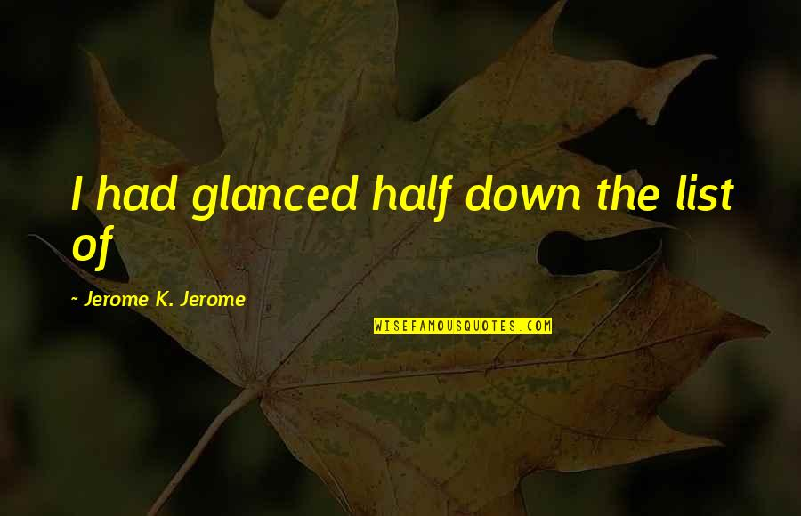List'ning Quotes By Jerome K. Jerome: I had glanced half down the list of