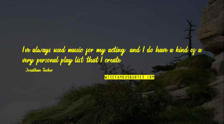 List'ning Quotes By Jonathan Tucker: I've always used music for my acting, and