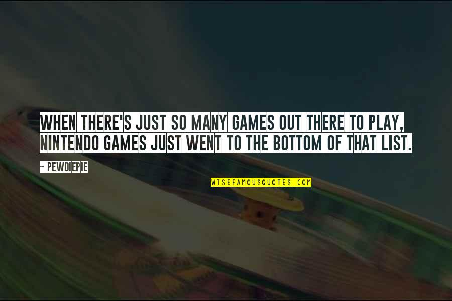 List'ning Quotes By PewDiePie: When there's just so many games out there