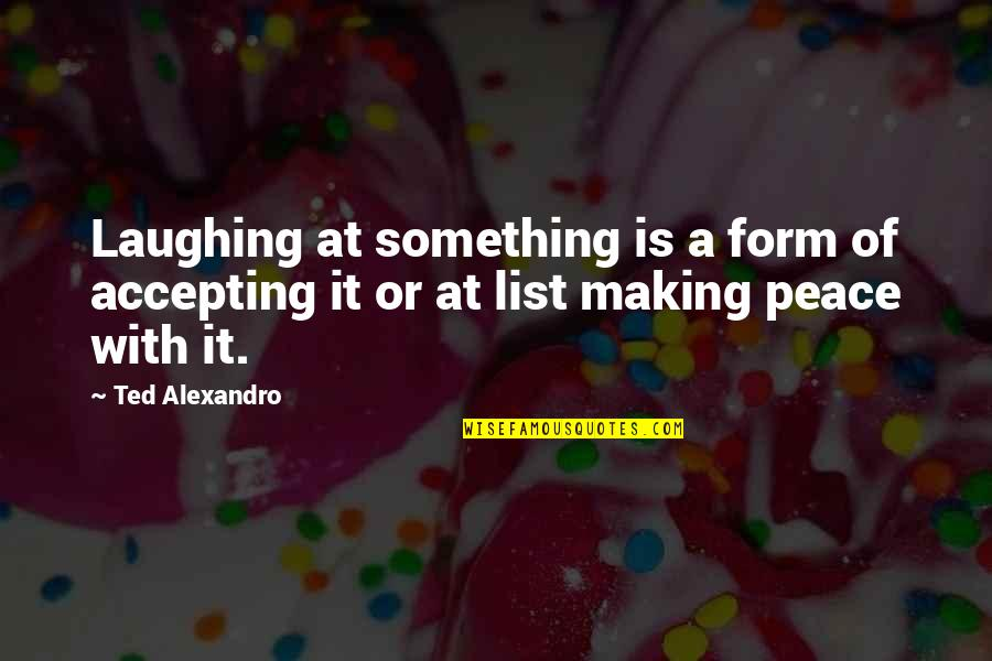 List'ning Quotes By Ted Alexandro: Laughing at something is a form of accepting
