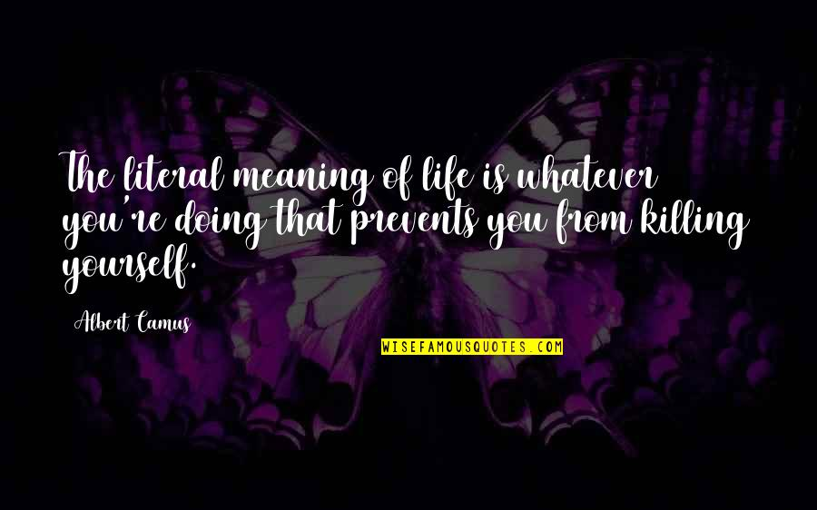 Literal Quotes By Albert Camus: The literal meaning of life is whatever you're