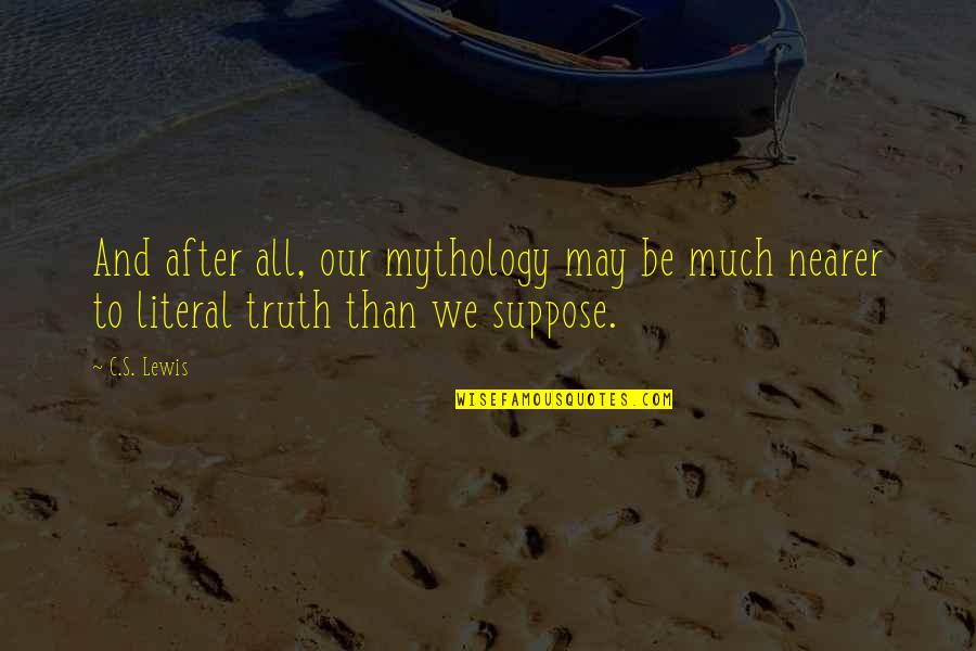 Literal Quotes By C.S. Lewis: And after all, our mythology may be much
