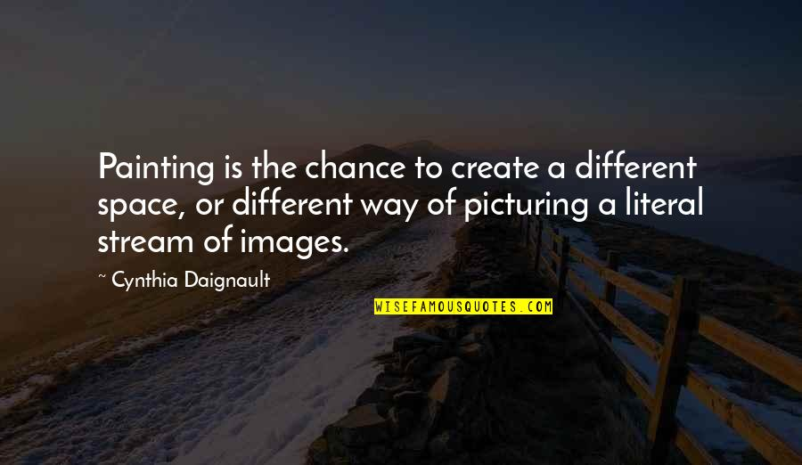 Literal Quotes By Cynthia Daignault: Painting is the chance to create a different