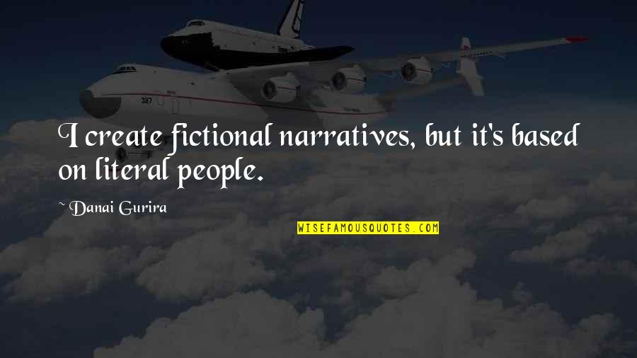 Literal Quotes By Danai Gurira: I create fictional narratives, but it's based on