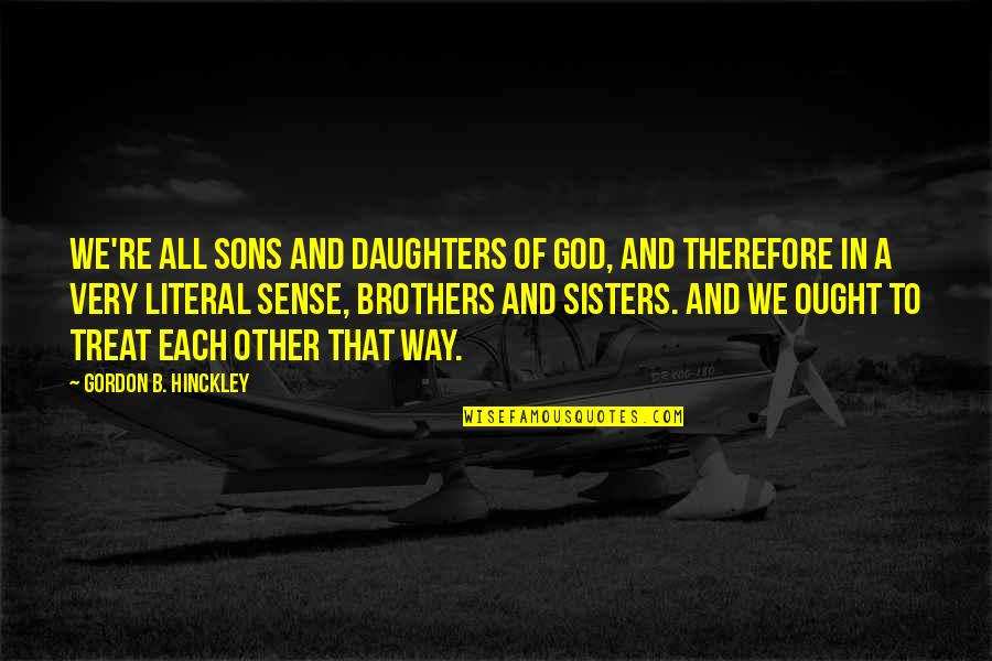 Literal Quotes By Gordon B. Hinckley: We're all sons and daughters of God, and