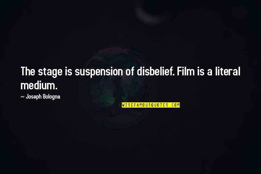 Literal Quotes By Joseph Bologna: The stage is suspension of disbelief. Film is