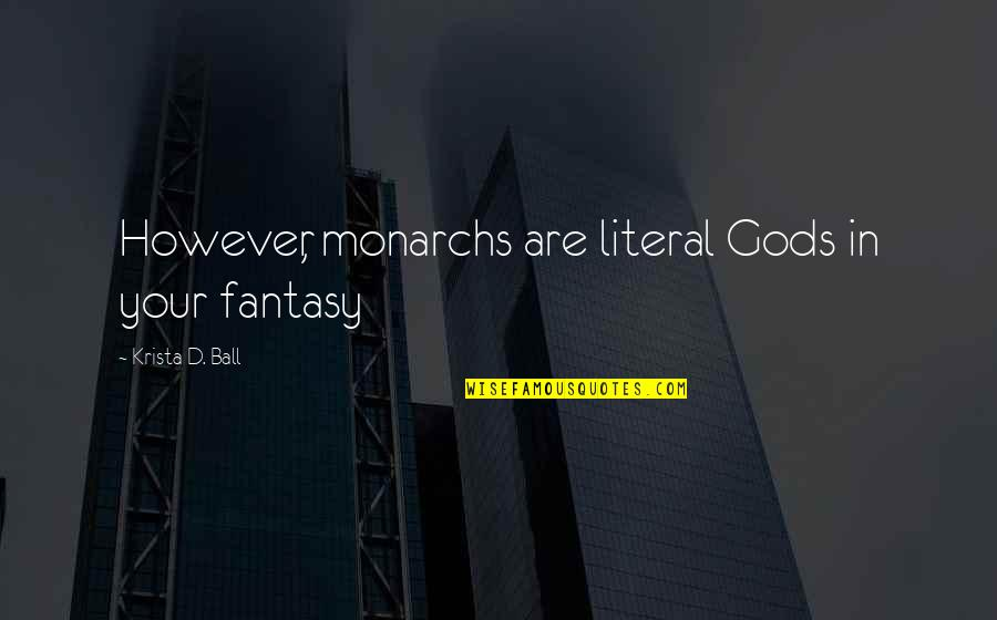 Literal Quotes By Krista D. Ball: However, monarchs are literal Gods in your fantasy