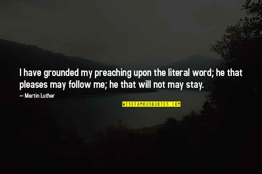 Literal Quotes By Martin Luther: I have grounded my preaching upon the literal