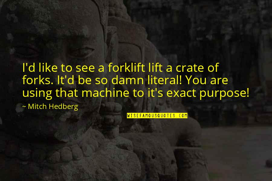 Literal Quotes By Mitch Hedberg: I'd like to see a forklift lift a