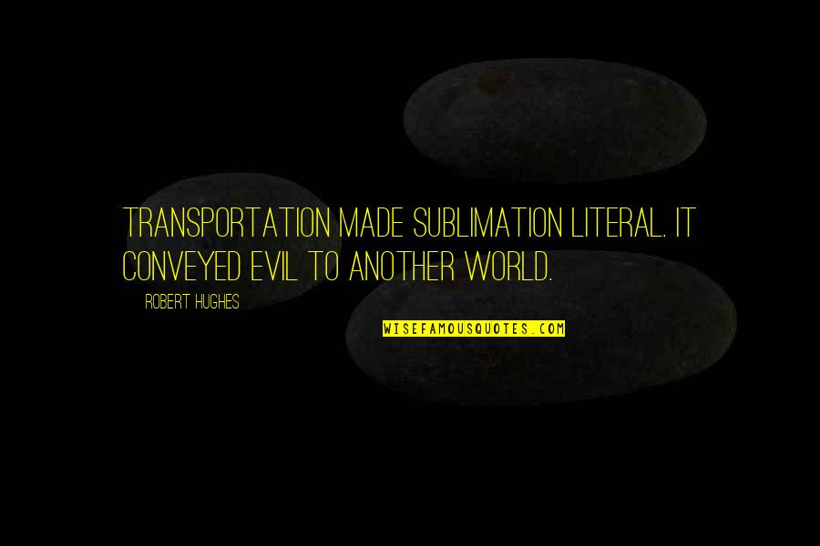 Literal Quotes By Robert Hughes: Transportation made sublimation literal. It conveyed evil to