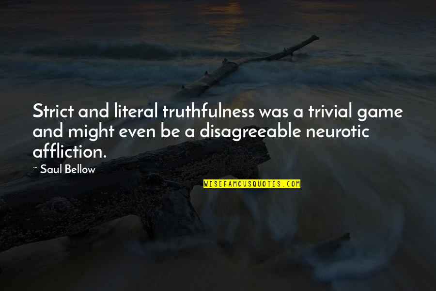 Literal Quotes By Saul Bellow: Strict and literal truthfulness was a trivial game