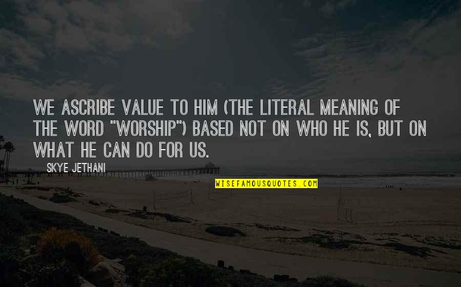Literal Quotes By Skye Jethani: We ascribe value to him (the literal meaning