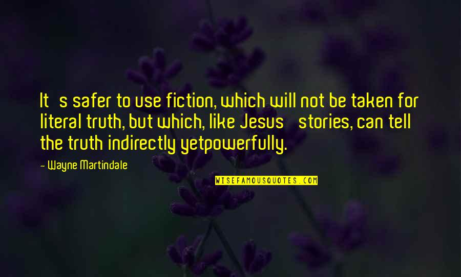 Literal Quotes By Wayne Martindale: It's safer to use fiction, which will not