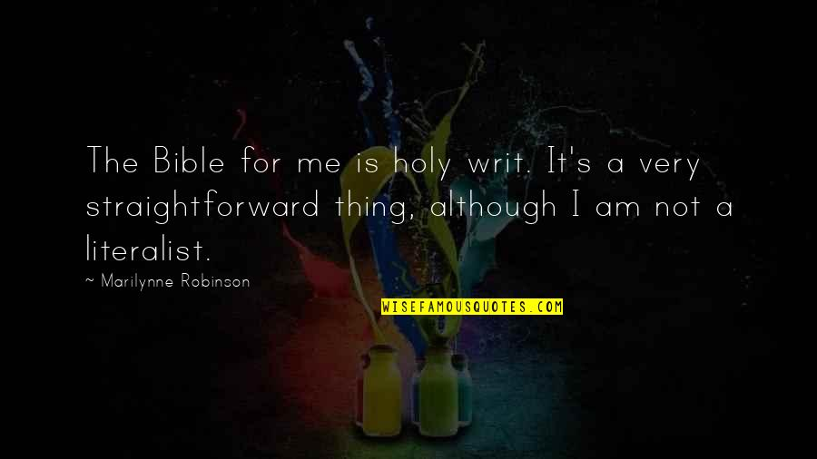 Literalist Quotes By Marilynne Robinson: The Bible for me is holy writ. It's
