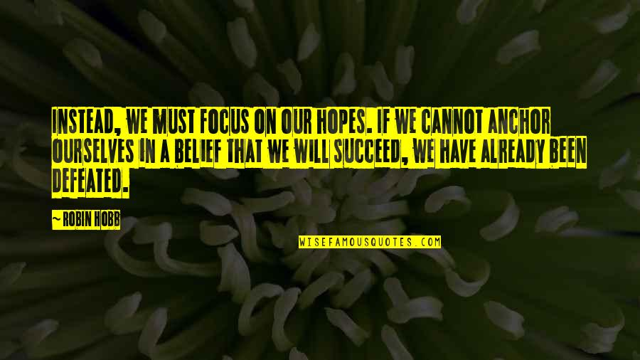 Literalist Quotes By Robin Hobb: Instead, we must focus on our hopes. If