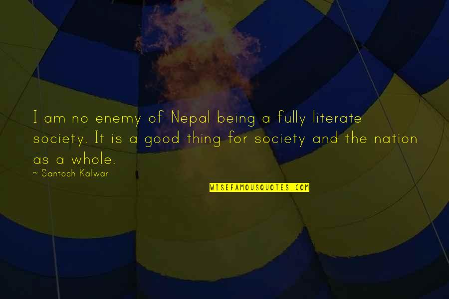 Literate And Illiterate Quotes By Santosh Kalwar: I am no enemy of Nepal being a