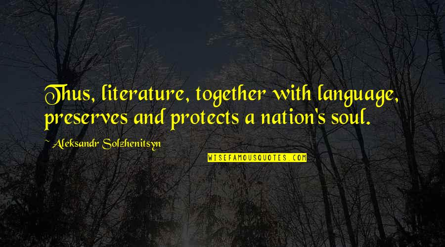 Literature And Language Quotes By Aleksandr Solzhenitsyn: Thus, literature, together with language, preserves and protects