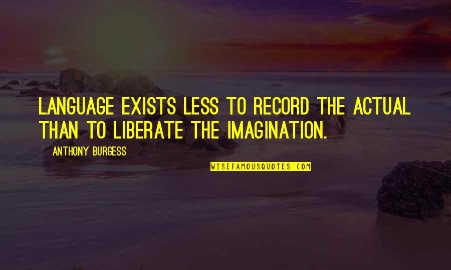 Literature And Language Quotes By Anthony Burgess: Language exists less to record the actual than