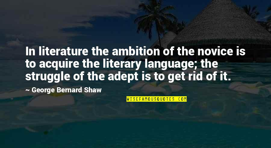 Literature And Language Quotes By George Bernard Shaw: In literature the ambition of the novice is