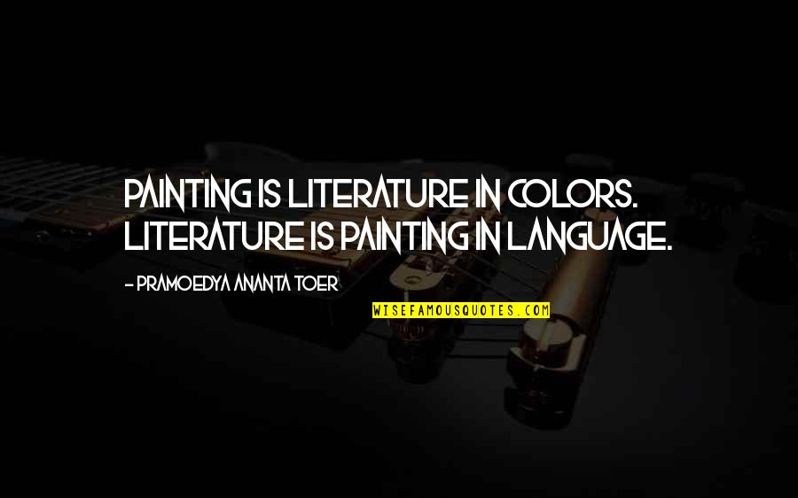 Literature And Language Quotes By Pramoedya Ananta Toer: Painting is literature in colors. Literature is painting