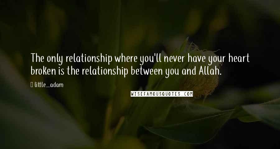 Little_adam quotes: The only relationship where you'll never have your heart broken is the relationship between you and Allah.