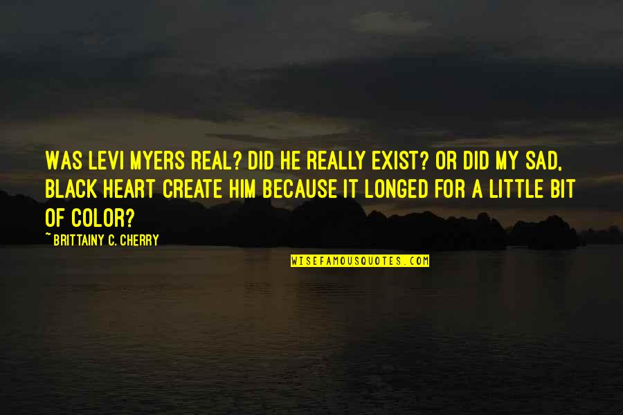Little Bit Sad Quotes By Brittainy C. Cherry: Was Levi Myers real? Did he really exist?