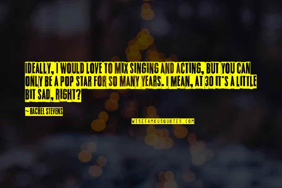 Little Bit Sad Quotes By Rachel Stevens: Ideally, I would love to mix singing and