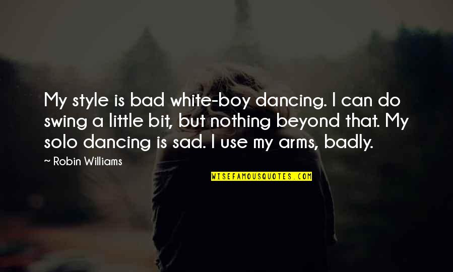 Little Bit Sad Quotes By Robin Williams: My style is bad white-boy dancing. I can
