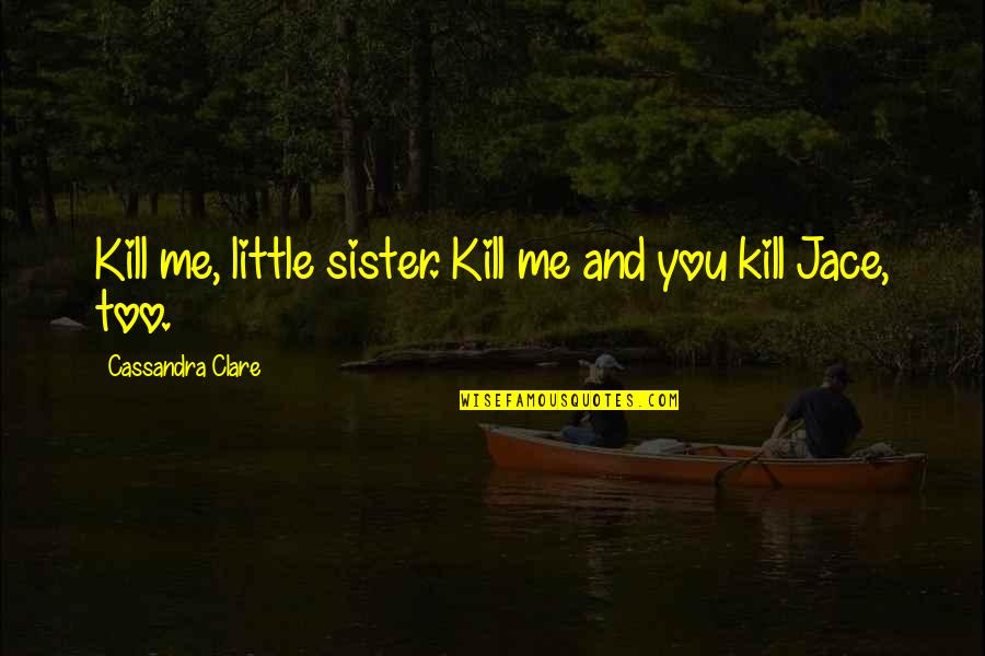 Little Brother And Sister Quotes By Cassandra Clare: Kill me, little sister. Kill me and you