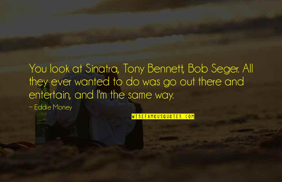 Little Brother And Sister Quotes By Eddie Money: You look at Sinatra, Tony Bennett, Bob Seger.