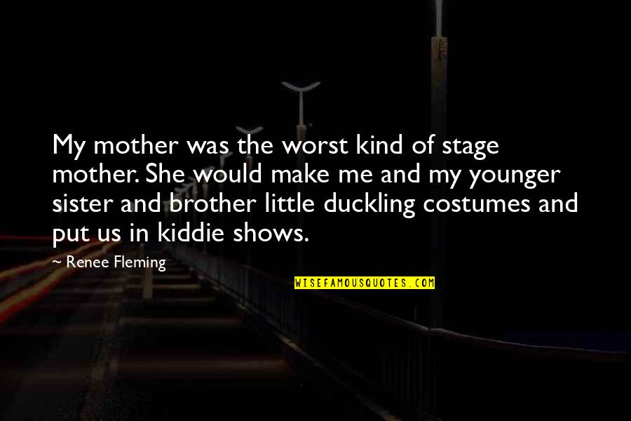 Little Brother And Sister Quotes By Renee Fleming: My mother was the worst kind of stage