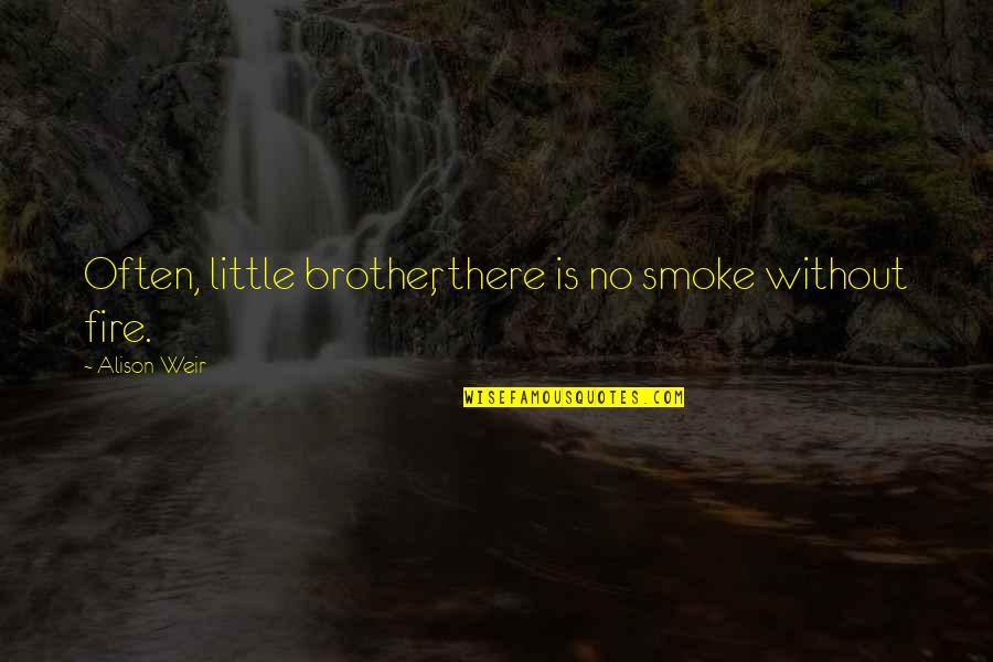 Little Brother Quotes By Alison Weir: Often, little brother, there is no smoke without