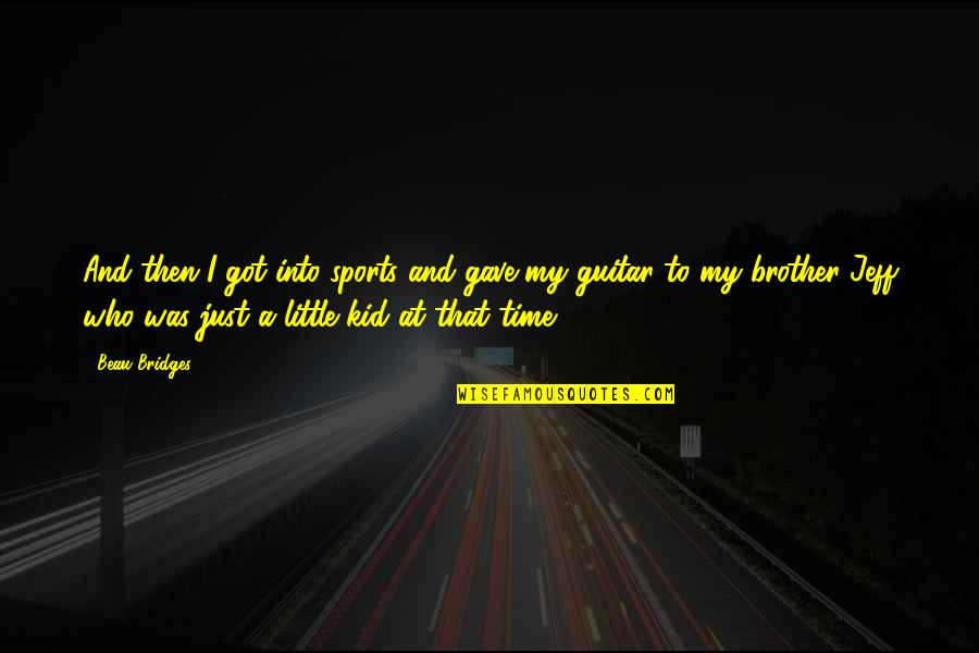 Little Brother Quotes By Beau Bridges: And then I got into sports and gave