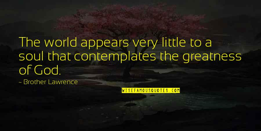 Little Brother Quotes By Brother Lawrence: The world appears very little to a soul