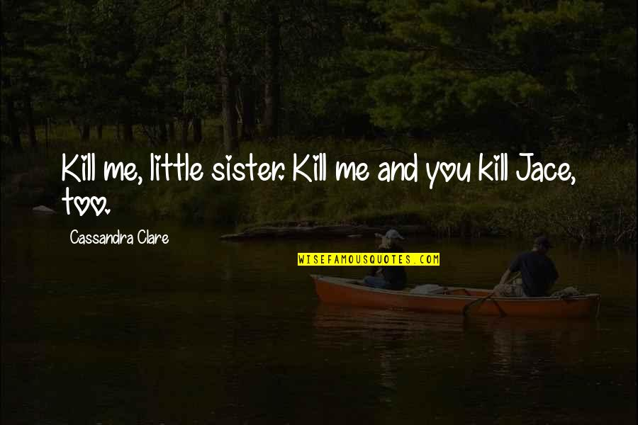 Little Brother Quotes By Cassandra Clare: Kill me, little sister. Kill me and you