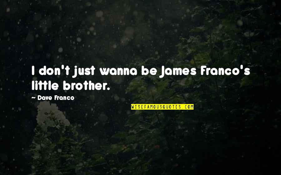 Little Brother Quotes By Dave Franco: I don't just wanna be James Franco's little