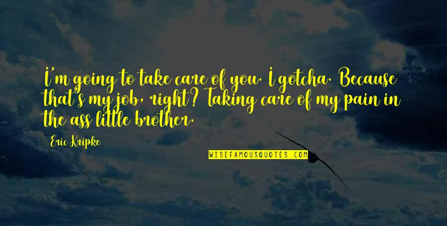Little Brother Quotes By Eric Kripke: I'm going to take care of you. I